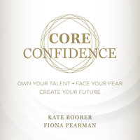 Core Confidence: Own Your Talent • Face Your Fear • Create Your Future - Kate Boorer, Fiona Pearman