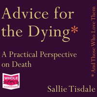 Advice for the Dying (and Those Who Love Them): A Practical Perspective on Death - Sallie Tisdale
