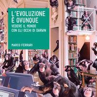 L'evoluzione è ovunque - Marco Ferrari