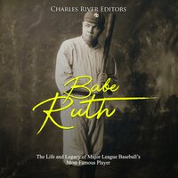 Babe Ruth: The Life and Legacy of Major League Baseball's Most Famous Player - Charles River Editors