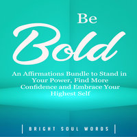 Be Bold: An Affirmations Bundle to Stand in Your Power, Find More Confidence and Embrace Your Highest Self - Bright Soul Words