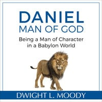 Daniel, Man of God: Being a Man of Character in a Babylon World - Dwight L. Moody