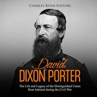 David Dixon Porter: The Life and Legacy of the Distinguished Union Rear Admiral during the Civil War - Charles River Editors