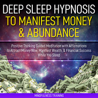 Deep Sleep Hypnosis to Manifest Money & Abundance: Positive Thinking Guided Meditation with Affirmations to Attract Money Now, Manifest Wealth, & Financial Success While You Sleep (Law of Attraction Guided Imagery & Visualization Techniques) - Mindfulness Training