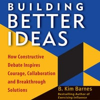 Building Better Ideas: How Constructive Debate Inspires Courage, Collaboration and Breakthrough Solutions - B. Kim Barnes
