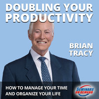 Doubling Your Productivity - Live Seminar: How to Manage Your Time and Organize Your Life - Brian Tracy