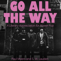 Go All The Way: A Literary Appreciation for Power Pop - Paul Myers,S.W. Lauden
