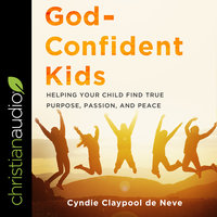 God-Confident Kids: Helping Your Child Find True Purpose, Passion, and Peace - Cyndie Claypool de Neve
