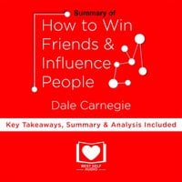 Summary of How To Win Friends And Influence People by Dale Carnegie - Dale Carnegie