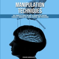 Manipulation Techniques: The Complete Guide On How To Manipulate Anyone Ethically Through NLP, Mind Control And Persuasion - Edward Konovalov