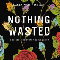Nothing Wasted: God Uses the Stuff You Wouldn't - Kasey Van Norman