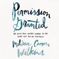 Permission Granted: Be Who You Were Made to Be and Let Go of the Rest - Melissa Camara Wilkins