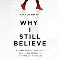 Why I Still Believe: A Former Atheist's Reckoning with the Bad Reputation Christians Give a Good God - Mary Jo Sharp