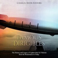 Famous Dirigibles: The History and Legacy of Lighter than Air Vehicles from the Renaissance to Today - Charles River Editors