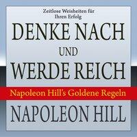 Denke nach und werde reich: Napoleon Hill's Goldene Regeln - Napoleon Hill