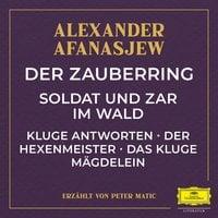 Der Zauberring / Soldat und Zar im Wald / Kluge Antworten / Der Hexenmeister / Das kluge Mägdelein - Alexander Afanasjew