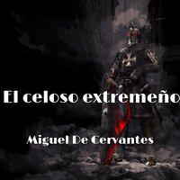 El celoso extremeño - Miguel De Cervantes
