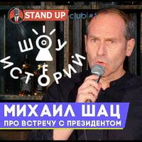 Михаил Шац - Про встречу с президентом [Шоу Историй] - Standup Club #1