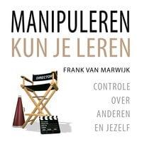 Manipuleren kun je leren: Controle over anderen en jezelf - Frank van Marwijk