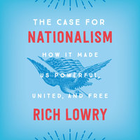 The Case for Nationalism: How It Made Us Powerful, United, and Free - Rich Lowry