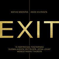 EXIT – 15 inspiroivaa tositarinaa suomalaisista yrittäjistä, jotka loivat menestyksen tyhjästä - Matias Mäenpää, Anssi Kiviranta