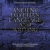 Ancient Egyptian Language and Writing: The History and Legacy of Hieroglyphs and Scripts in Ancient Egypt - Charles River Editors