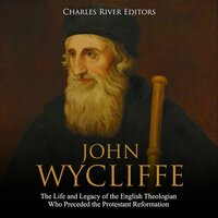 John Wycliffe: The Life and Legacy of the English Theologian Who Preceded the Protestant Reformation - Charles River Editors