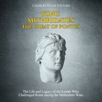 King Mithridates the Great of Pontus: The Life and Legacy of the Leader Who Challenged Rome during the Mithridatic Wars - Charles River Editors