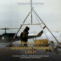 Kosmos 954 and Operation Morning Light: The History of Efforts to Contain Radioactive Debris Spread across Canada by a Soviet Satellite - Charles River Editors