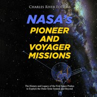 NASA's Pioneer and Voyager Missions: The History and Legacy of the First Space Probes to Explore the Outer Solar System and Beyond - Charles River Editors