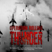 Operation Rolling Thunder: The History of the American Bombardment of North Vietnam at the Start of the Vietnam War - Charles River Editors