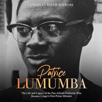 Patrice Lumumba: The Life and Legacy of the Pan-African Politician Who Became Congo's First Prime Minister - Charles River Editors