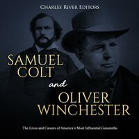 Samuel Colt and Oliver Winchester: The Lives and Careers of America's Most Influential Gunsmiths - Charles River Editors