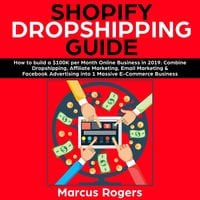 Shopify Dropshipping Guide: How to build a $100K per Month Online Business in 2019. Combine Dropshipping, Affiliate Marketing, Email Marketing & Facebook Advertising into 1 Massive E-Commerce Business - Marcus Rogers