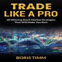 Trade Like a Pro: 20 Winning Stock Market Strategies That Will Make You Rich - Boris Timm