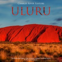 Uluru: The History and Legacy of the Australian Landmark Considered Sacred by the Local Aborigines - Charles River Editors