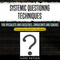 Systemic Questioning Techniques for Specialists and Executives, Consultants and Coaches - Hans Patzer