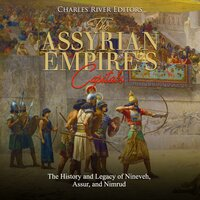 The Assyrian Empire's Capitals: The History and Legacy of Nineveh, Assur, and Nimrud - Charles River Editors