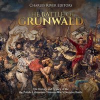 The Battle of Grunwald: The History and Legacy of the the Polish-Lithuanian-Teutonic War's Decisive Battle - Charles River Editors