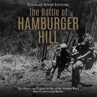 The Battle of Hamburger Hill: The History and Legacy of One of the Vietnam War's Most Controversial Battles - Charles River Editors