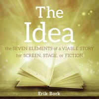 The Idea: The Seven Elements of a Viable Story for Screen, Stage, or Fiction - Erik Bork