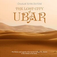 The Lost City of Ubar: The History and Legends of the Ancient Arabian City Known as the Atlantis of the Sands - Charles River Editors