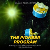 The Pioneer Program: The History and Legacy of NASA's Unmanned Space Missions to the Outer Solar System - Charles River Editors
