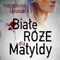 Białe róże dla Matyldy - Magdalena Zimniak