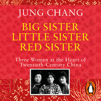Big Sister, Little Sister, Red Sister: Three Women at the Heart of Twentieth-Century China - Jung Chang