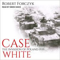 Case White: The Invasion of Poland 1939 - Robert Forczyk
