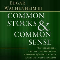 Common Stocks and Common Sense: The Strategies, Analyses, Decisions, and Emotions of a Particularly Successful Value Investor - Edgar Wachenheim