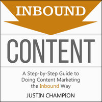 Inbound Content: A Step-By-Step Guide to Doing Content Marketing the Inbound Way - Justin Champion