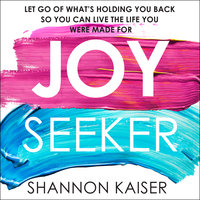 Joy Seeker: Let Go of What's Holding You Back So You Can Live the Life You Were Made For - Shannon Kaiser
