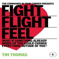 Fight, Flight or Feel: What If Something Already Inside of You Could Change Everything Outside of You? - Tim Thomas